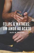 Felipe & Matheus: Um Amor ao Acaso by XandyTeixeira