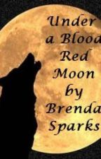 Under the Blood Red Moon (a complete romantic Werewolf short story) by brendasparks