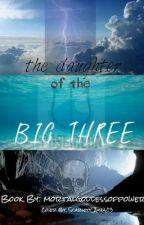 The daughter of the big three (a percy jackson fanfic) by mortalgoddessofpower