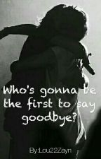 Who's Gonna Be The First To Say Goodbye? by Lou22Zayn