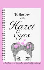 To The Boy with Hazel Eyes; e.d by Constantlywriting