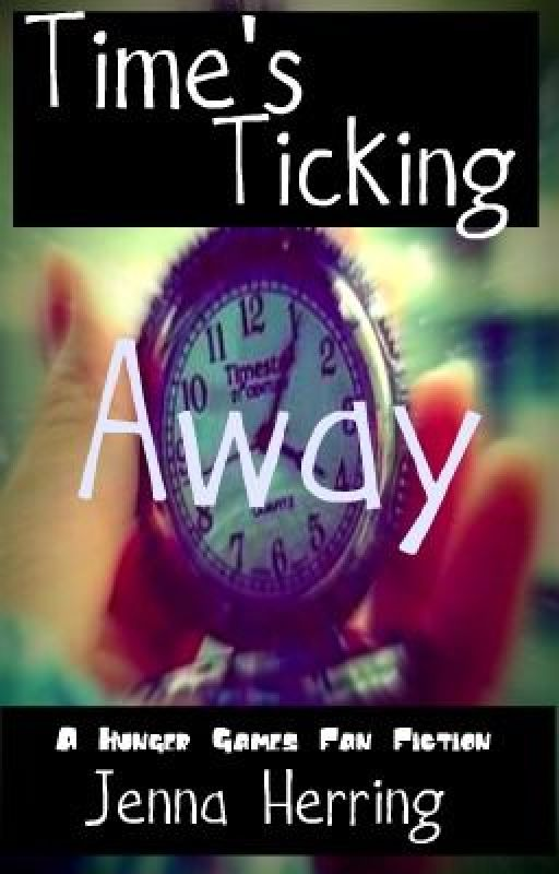 Time's Ticking Away (A Hunger Games Fan Fiction) by UnicornsAreCool47