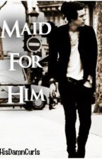 Maid for Him || Harry Styles by HisDamnCurls