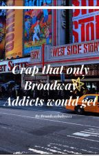 Crap That Only Broadway Addicts Would Get  by broadwaybaby023