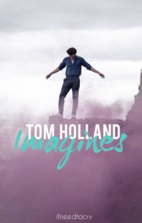 Tom Holland Imagines - Why Him? (Pt 2) - Wattpad