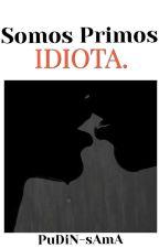 Somos Primos, Idiota (Yaoi/BL). by PuDiN-sAmA