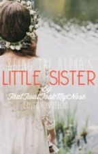 Being The Alphas Little Sister by ThatTwatTookMyCookie