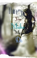 The Things You Make Me Do..... by ayesha01