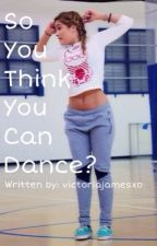 So You Think You Can Dance? by victoriajamesxo