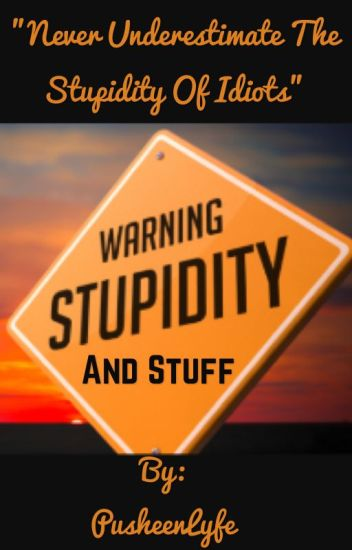 Stupidity and Stuff