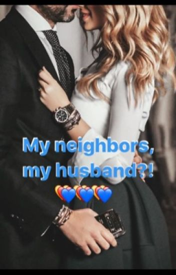 My neighbors, my husband?!