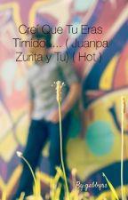 Creí Que Tu Eras Tímido .... ( Juanpa Zurita y Tu) ( Hot )  by gabbyrs