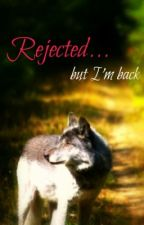 Rejected...But I'm back by Kimmyforever123