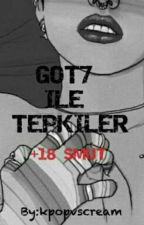 GOT7 ILE TEPKILER (SMUT)+18 [#Wattys2017] by kpopvscream