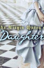 The Virgin Queen's Daughter by ReignRegina