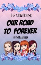 Our Road To Forever (BTS x BlackPink ff) by DanaDanielleC