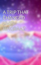 A TRIP THAT CHANGED LIVES - ISHQBAAZ by VHM1123