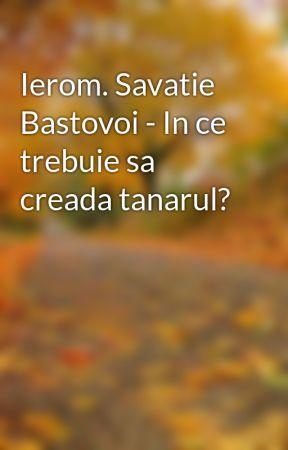 Ierom. Savatie Bastovoi - In ce trebuie sa creada tanarul? by Andreea3