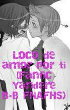 Loco de amor por ti (Fanfic Yandere B×B FNAFHS) by HelenaValds