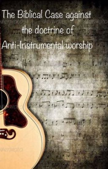 The Biblical Case against the doctrine of Anti-Instrumental