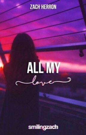 all my love // zach herron ✔️ by lovelywdw