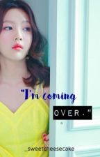 """I'm coming over."" 