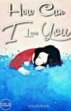 How Can I Love You? by Ariqahvkook