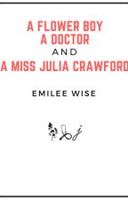 A Flower Boy, A Doctor, and A Miss Julia Crawford by emi_wise