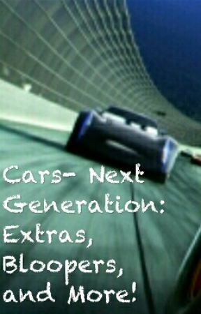 Cars- Next Generation: Extras, Bloopers, and More! by TheInsanityKitty