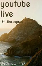 YouTube Live || Ft. the Squad by Xsnow_meX