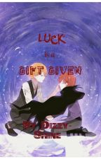 Luck is a Gift Given // Fanfiction by Dizzy-Shine