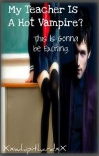 My Teacher Is A Hot Vampire? This Is Gonna Be Exciting. by XxwhipithardxX