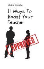 11 Ways To Roast Your Teacher by CJL111