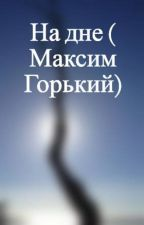 На дне ( Максим Горький) by Emily3254