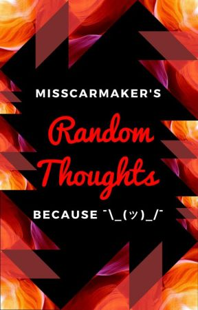 Random Thoughts, because I can. by MissCARmaker