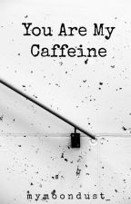 You Are My Caffeine by mymoondust_