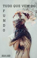 TUDO QUE VEM DO FUNDO by JuliaLago6