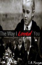 The Way I Loved You: A Draco Malfoy Love Story by xoNessa