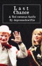 Last Chance-A Ted Sweeran fanfic by depressedswiftie