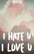 I hate u, i love u by -effye