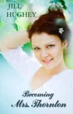 Becoming Mrs. Thornton: A Sequel to North and South by JillEdwardsHughey