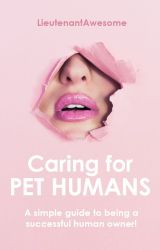 Caring For Pet Humans by LieutenantAwesome
