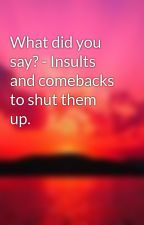What did you say? - Insults and comebacks to shut them up. by Ellie202