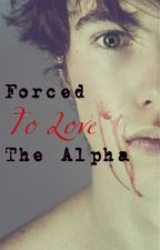 Forced To Love The Alpha (On Hold) by ImBunny