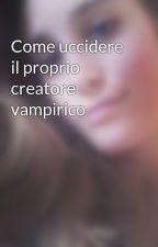 Come uccidere il proprio creatore vampirico by Giulielee94