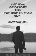Let Your EMOTIONS Find The WAY To Come OUT... Just Say It... by JigarThacker