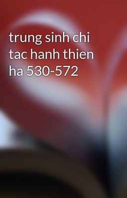 Đọc truyện trung sinh chi tac hanh thien ha 530-572