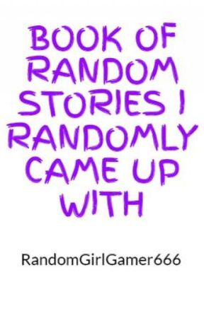 BOOK OF RANDOM STORIES I RANDOMLY CAME UP WITH by RandomGirlGamer666