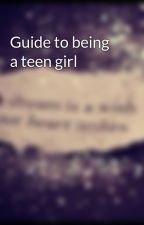 Guide to being a teen girl by hakuna_matata8