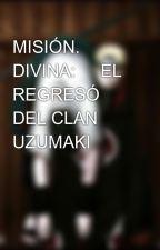 MISIÓN.     DIVINA:     EL REGRESÓ DEL CLAN UZUMAKI    by santozedu